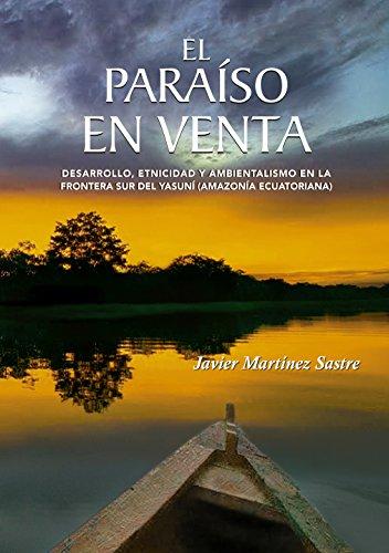 El paraíso en venta: Desarrollo, etnicidad y ambientalismo en la frontera sur del Yasuní (Amazonía ecuatoriana) por Javier Martínez Sastre