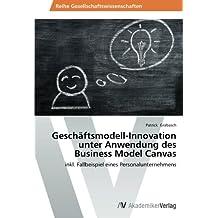 Geschäftsmodell-Innovation unter Anwendung des Business Model Canvas: inkl. Fallbeispiel eines Personalunternehmens