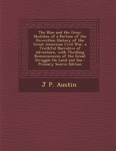 The Blue and the Gray: Sketches of a Portion of the Unwritten History of the Great American Civil War, a Truthful Narrative of Adventure, with ... of the Great Struggle on Land and Sea