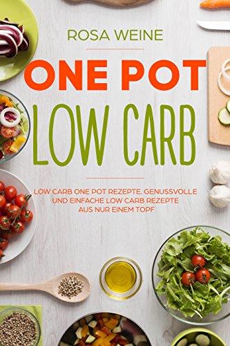 One Pot Low Carb: Low Carb One Pot Rezepte. Genussvolle und einfache Low Carb Rezepte aus nur einem Topf.