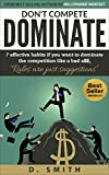 DON'T COMPETE DOMINATE: 7 EFFECTIVE HABITS IF YOU WANT TO DOMINATE THE COMPETITION LIKE A...... (success habits, millionaire success habits, psychology of winning, gorilla mindset, self-help Book 2)