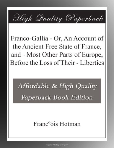 Franco-Gallia - Or, An Account of the Ancient Free State of France, and - Most Other Parts of Europe, Before the Loss of Their - Liberties