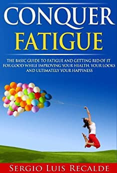 Conquer Fatigue: The Basic Guide To Chronic Fatigue Syndrome And Getting Rid Of It For Good While Improving Your Health, Your Looks And Ultimately your ... Book 1) (English Edition) par [Recalde, Sergio-Luis]
