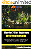 Blender 3D For Beginners: The Complete Guide: The Complete Beginner's Guide to Getting Started with Navigating, Modeling, Animating, Texturing, Lighting, ... Rendering within Blender. (English Edition)