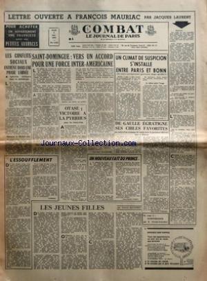 COMBAT [No 6491] du 06/05/1965 - LETTRE OUVERTE A FRANCOIS MAURIAC PAR JACQUES LAURENT - LES CONFLITS SOCIAUX ENTRENT DANS UNE PHASE LARVEE - L'ESSOUFFLEMENT - SAINT-DOMINGUE - VERS UN ACCORD POUR UNE FORCE INTER-AMERICAINE PAR JEAN-MARC KALFLECHE - OTASE - VICTOIRE A LA PYRRHUS POUR LES ETATS-UNIS - UN NOUVEAU FAIT DU PRINCE PAR JEAN-CLAUDE VAJOU - LES JEUNES FILLES PAR GABRIEL MATZNEFF - UN CLIMAT DE SUSPICION S'INSTALLE ENTRE PARIS ET BONN - DE GAULLE EGRATIGNE SES CIBLES FAVORITES PAR JEAN- par Collectif