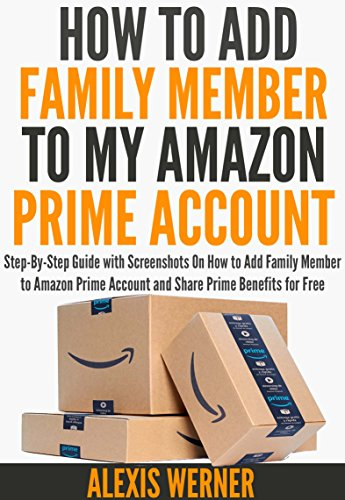 How to Add Family Member to Amazon Prime Account: Step-By-Step Guide with Screenshots on How to Add Family Member to Amazon Prime Account and Share Prime Benefits for Free (English Edition)