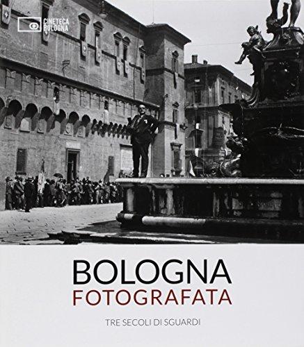 Bologna fotografata. Tre secoli di sguardi. Ediz. illustrata