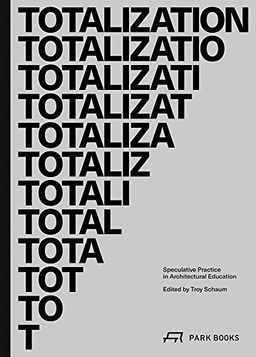 Totalization: Speculative Practice in Architectural Education (Architecture at Rice)