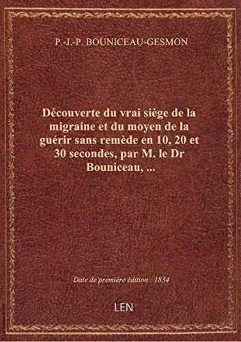 Découverte du vrai siège de la migraine et du moyen de la guérir sans remède en 10, 20 et 30 seconde