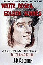 White Roses, Golden Sunnes: A Fiction Anthology of Richard III: Tales of the White Boar 1,2, & 3