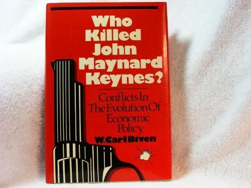 Who Killed John Maynard Keynes? Conflicts in the Evolution of Economic Policy by W. Carl Biven (1989-04-06)
