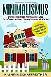 Minimalismus: Durch richtiges Aufräumen und Entrümpeln dein Leben positiv verändern - inklusive Checklisten und über 50 hilfreiche Tipps für einen einfachen Start in den minimalistischen Lebensstil - Kathrin Schaffreither