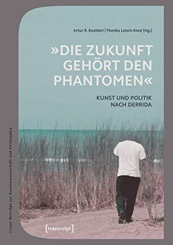 »Die Zukunft gehört den Phantomen«: Kunst und Politik nach Derrida (Linzer Beiträge zur Kunstwissenschaft und Philosophie, Band 9)