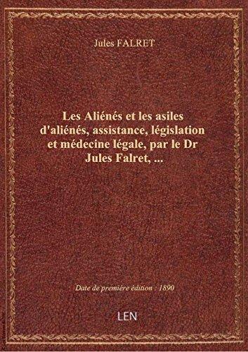 Les Aliénés et les asiles d'aliénés, assistance, législation et médecine légale, par le Dr Jules Fal par Jules FALRET