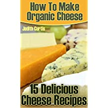 How To Make Organic Cheese: 15 Delicious Cheese Recipes  (English Edition)