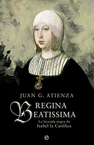 Descargar Libro Regina Beatissima: La leyenda negra de Isabel la católica (Historia) de Juan García Atienza