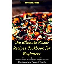 The Ultimate Pizzas Recipes Cookbook for Beginners: 101 Delicious & Nutrient Improve Your Emotional and Physical Health (English Edition)