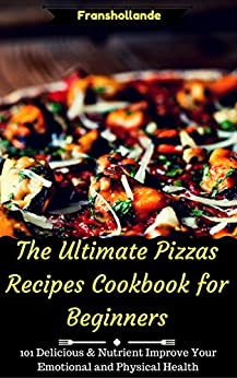 The Ultimate Pizzas Recipes Cookbook for Beginners: 101 Delicious & Nutrient Improve Your Emotional and Physical Health by [Franshollande]