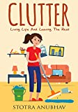 Clutter: Living Life And Leaving The Rest (Declutter, Cleaning, Clutter free, Clutter busting, Cluttered mess)