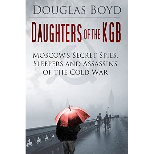 Daughters of the KGB: Moscow's Secret Spies, Sleepers and Assassins of the Cold War by Douglas Boyd (2015-03-02)
