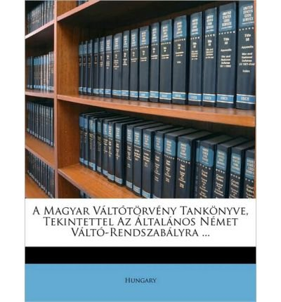 A Magyar Vlttrvny Tanknyve, Tekintettel AZ Ltalnos Nmet Vlt-Rendszablyra ... (Paperback)(Hungarian) - Common
