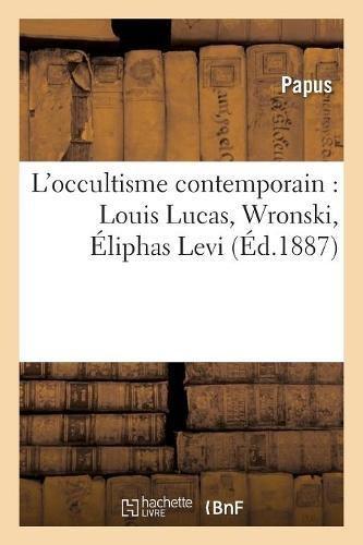 L'occultisme contemporain : Louis Lucas, Wronski, Éliphas Levi, Saint-Yves d'Alveydre par Papus