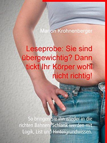 Leseprobe: Sie sind übergewichtig? Dann tickt Ihr Körper wohl nicht richtig!: So bringen Sie ihn wieder in die richten Bahnen. Schlank werden mit Logik, List und Hintergrundwissen.