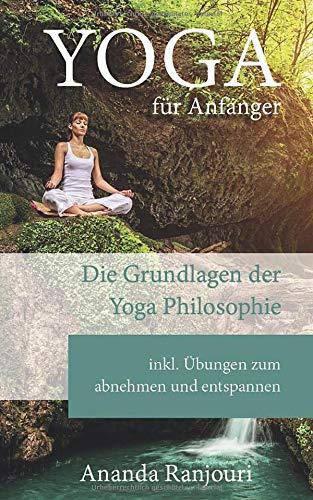 Yoga für Anfänger: Die Grundlagen der Yoga Philosophie inkl Übungen zum abnehmen und entspannen