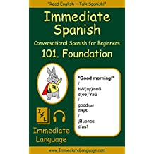 Immediate Spanish 101. Foundation: Conversational Spanish for Beginners; An Introduction To Spanish Grammar & Colloquial Spanish Vocabulary, With Downloadable Soundtracks (English Edition)
