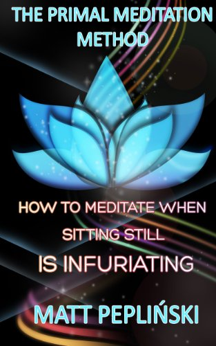 free kindle book The Primal Meditation Method: How To Meditate When Sitting Still Is Infuriating
