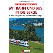Mit Bahn und Bus in die Berge: 40 Wanderungen in den bayerischen Hausbergen