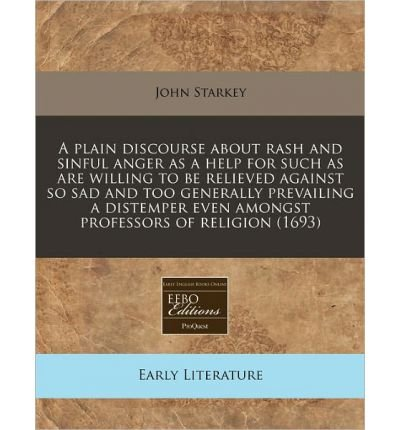 A Plain Discourse about Rash and Sinful Anger as a Help for Such as Are Willing to Be Relieved Against So Sad and Too Generally Prevailing a Distemper Even Amongst Professors of Religion (1693) (Paperback) - Common