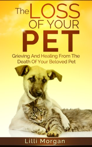The Loss Of Your Pet: Grieving And Healing From The Death Of Your Beloved Pet (Death Of A Pet) (English Edition) di Lilli Morgan