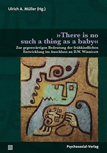 »There is no such a thing as a baby«: Zur gegenwärtigen Bedeutung der frühkindlichen Entwicklung im Anschluss an D.W. Winnicott (Bibliothek der Psychoanalyse)
