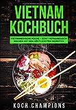 Vietnam Kochbuch: Vietnamesische Küche - Echt vietnamesisch kochen mit den köstlichsten Rezepten -