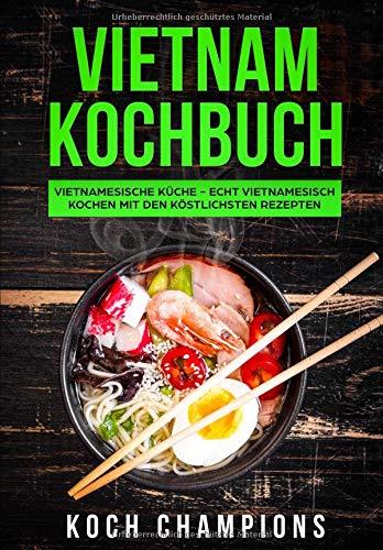 Vietnam Kochbuch: Vietnamesische Küche - Echt vietnamesisch kochen mit den köstlichsten Rezepten