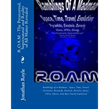 R.O.A.M - The Paranormal, Supernatural and Reality of All Matter Revealed: Ramblings of A Madman - Space, Time, Travel, Evolution, Pyramids, Einstein, ... UFOs, Ghosts, And More Easily Explained
