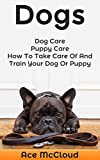 Dogs: Dog Care: Puppy Care: How To Take Care Of And Train Your Dog Or Puppy (The Essentials For Dog Care & Puppy Care Along With Training Diet  & Potty Training Techniques)