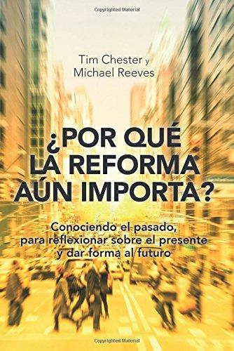 Descargar Libro ¿Por qué la Reforma aún importa?: Conociendo el pasado, para reflexionar sobre el presente y dar forma al futuro de Tim Chester y Michael Reeves