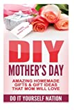 DIY Mother's Day: Amazing Homemade Gifts & Gift Ideas That Mom Will Love (Do It Yourself, Crafts & Hobbies, DIY, Holiday Gifts)