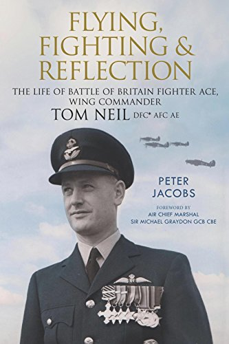 Flying, Fighting and Reflection: The Life of Battle of Britain Fighter Ace, Wing Commander Tom Neil DFC* AFC AE (English Edition)