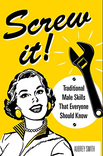 Screw It!: Traditional Male Skills That Everyone Should Know