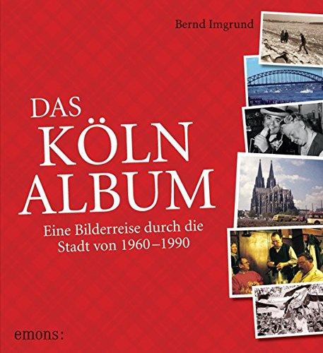 Das Köln-Album: Eine Bilderreise durch die Stadt von 1960–1990