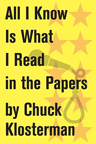 all-i-know-is-what-i-read-in-the-papers-an-essay-from-sex-drugs-and-cocoa-puffs-chuck-klosterman-on-