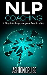 NLP COACHING: How to use NLP in your coaching, Achieve Your Goals, How to be a Leader, Stay motivated, Stress Management, Coaching Skills, How to Improve ... power of your mind Book 4) (English Edition)