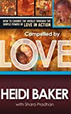 Compelled By Love : How We Change the World Through the Simple Power of Love in Action