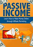 Passive Income: Learn How to Make Money Online through Affiliate Marketing (Make Money Online from Selling Products You Love)