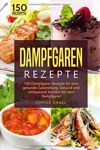 DAMPFGRAREN REZEPTE: 150 Dampfgarer Rezepte für eine gesunde Zubereitung. Gesund und zeitsparend kochen mit dem Dampfgarer. (Dampfgaren Rezepte, Band 2)