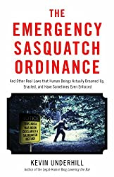 The Emergency Sasquatch Ordinance: And Other Real Laws that Human Beings Actually Dreamed Up by Kevin Underhill (2014-03-07)