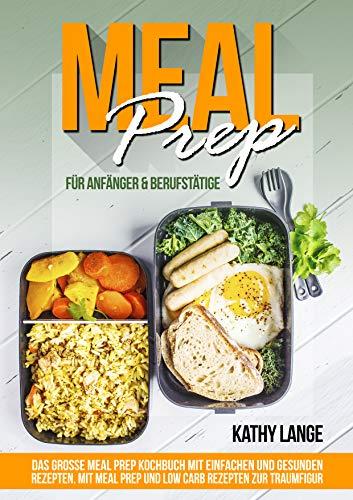 MEAL PREP für Anfänger & Berufstätige: Das große Meal prep Kochbuch mit einfachen und gesunden Rezepten. Mit Meal prep und Low Carb Rezepten zur Traumfigur. (Einfaches Rezept Für)